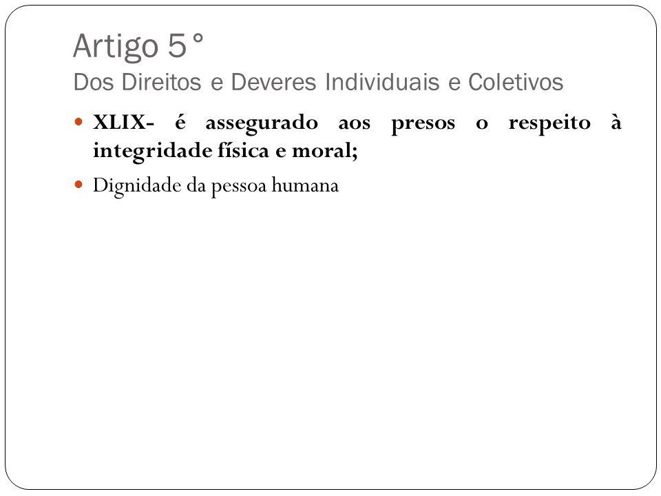 Artigo 5° Dos Direitos e Deveres Individuais e Coletivos XLIX- é assegurado aos presos o respeito à integridade física e moral; Dignidade da pessoa hu