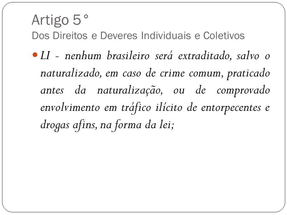 Artigo 5° Dos Direitos e Deveres Individuais e Coletivos LI - nenhum brasileiro será extraditado, salvo o naturalizado, em caso de crime comum, pratic