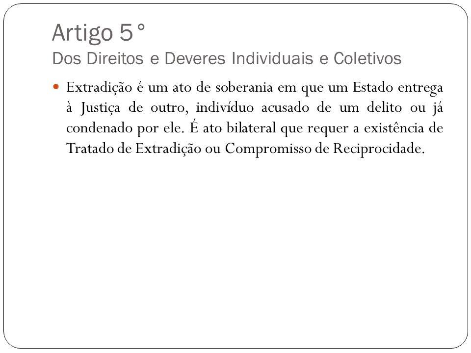 Artigo 5° Dos Direitos e Deveres Individuais e Coletivos Extradição é um ato de soberania em que um Estado entrega à Justiça de outro, indivíduo acusa