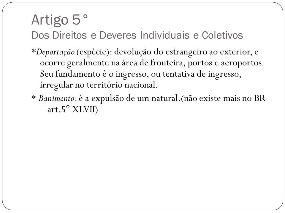 Artigo 5° Dos Direitos e Deveres Individuais e Coletivos *Deportação (espécie): devolução do estrangeiro ao exterior, e ocorre geralmente na área de f