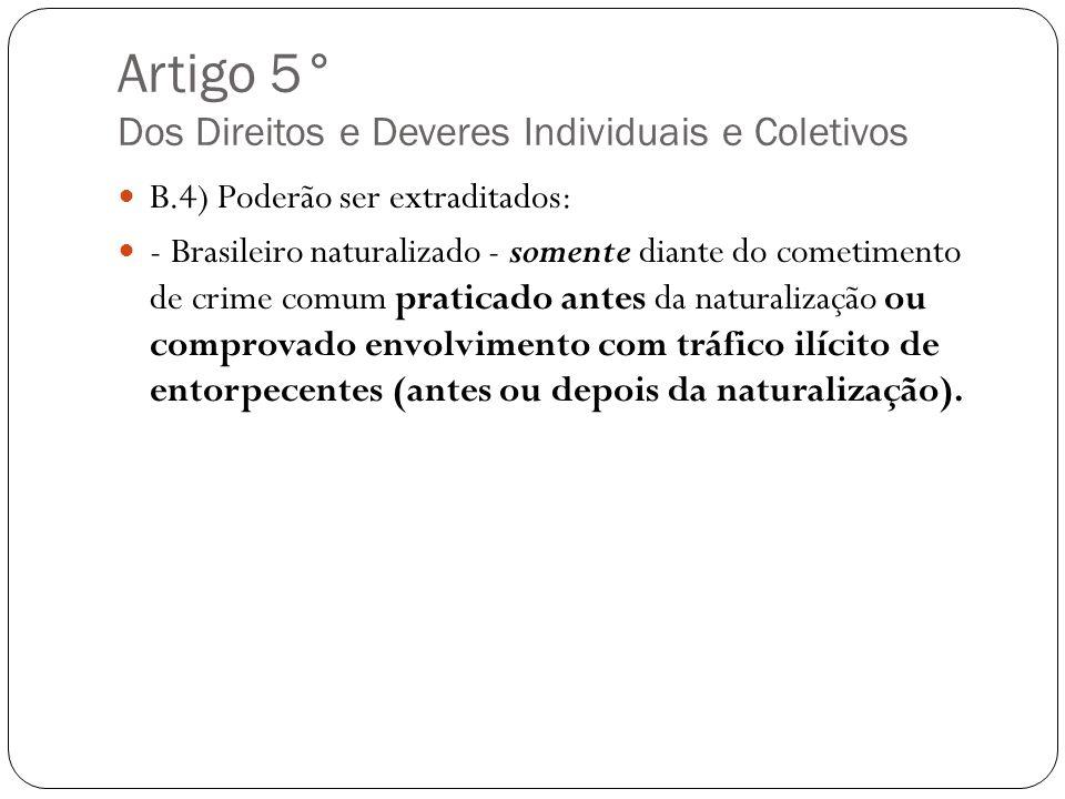 Artigo 5° Dos Direitos e Deveres Individuais e Coletivos B.4) Poderão ser extraditados: - Brasileiro naturalizado - somente diante do cometimento de c