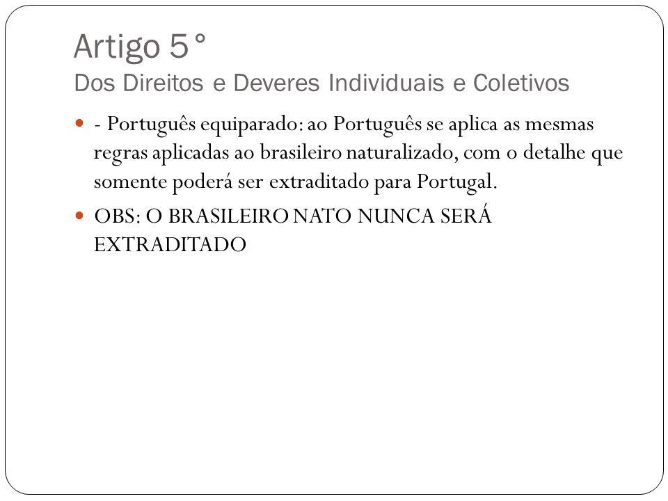 Artigo 5° Dos Direitos e Deveres Individuais e Coletivos - Português equiparado: ao Português se aplica as mesmas regras aplicadas ao brasileiro natur
