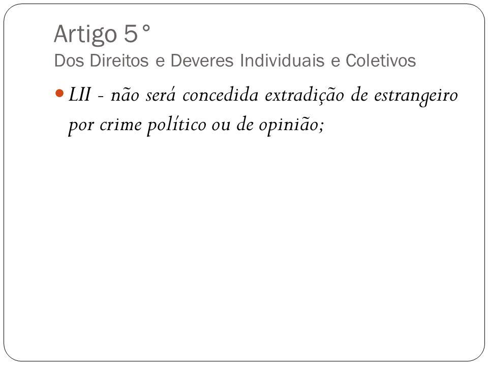 Artigo 5° Dos Direitos e Deveres Individuais e Coletivos LII - não será concedida extradição de estrangeiro por crime político ou de opinião;