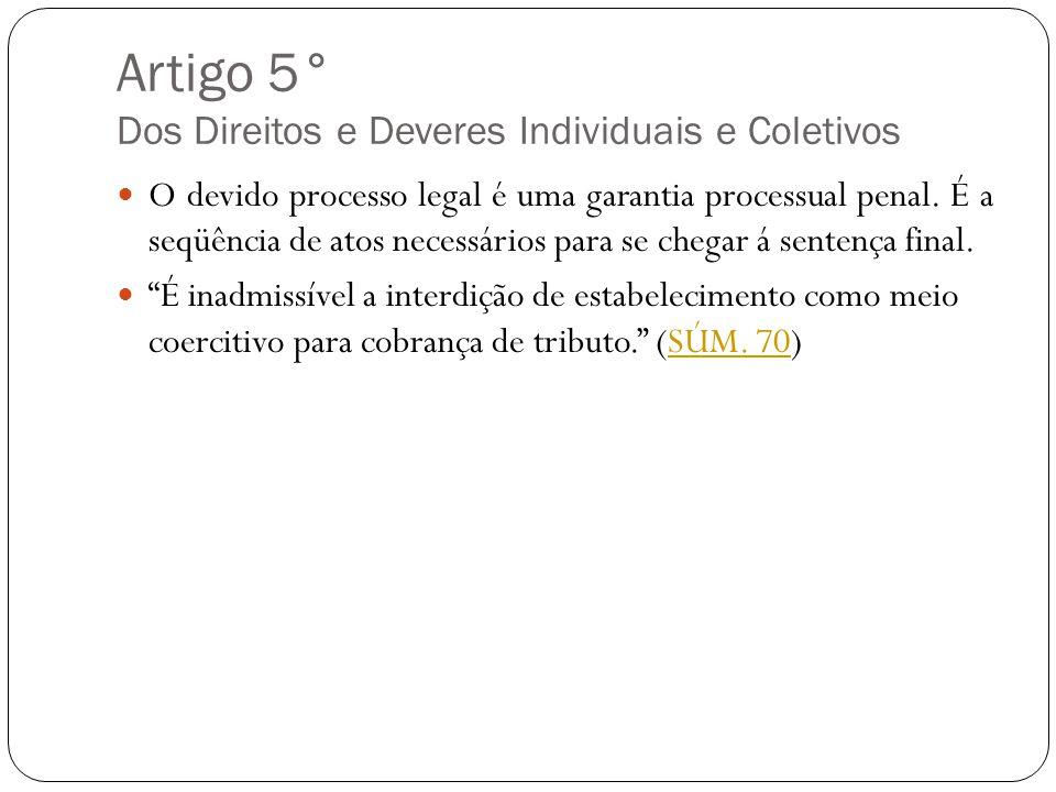 Artigo 5° Dos Direitos e Deveres Individuais e Coletivos O devido processo legal é uma garantia processual penal. É a seqüência de atos necessários pa