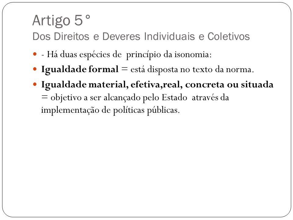 Artigo 5° Dos Direitos e Deveres Individuais e Coletivos - Há duas espécies de princípio da isonomia: Igualdade formal = está disposta no texto da nor