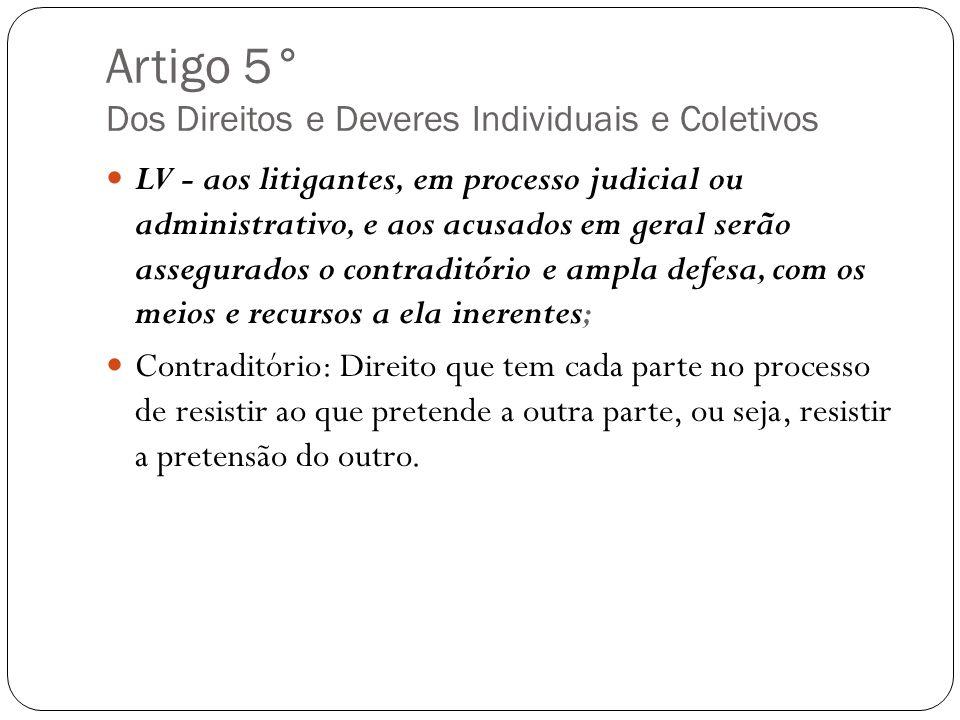 Artigo 5° Dos Direitos e Deveres Individuais e Coletivos LV - aos litigantes, em processo judicial ou administrativo, e aos acusados em geral serão as
