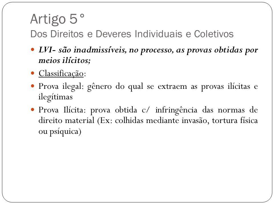 Artigo 5° Dos Direitos e Deveres Individuais e Coletivos LVI- são inadmissíveis, no processo, as provas obtidas por meios ilícitos; Classificação: Pro