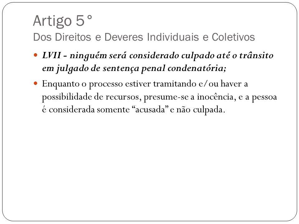 Artigo 5° Dos Direitos e Deveres Individuais e Coletivos LVII - ninguém será considerado culpado até o trânsito em julgado de sentença penal condenató