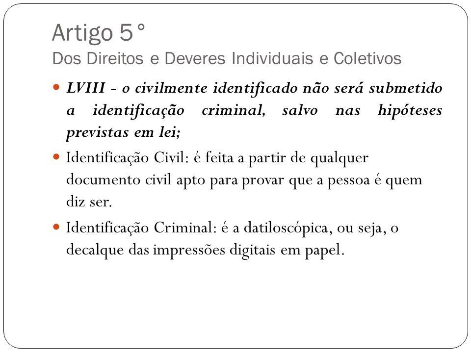 Artigo 5° Dos Direitos e Deveres Individuais e Coletivos LVIII - o civilmente identificado não será submetido a identificação criminal, salvo nas hipó