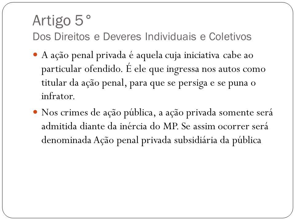 Artigo 5° Dos Direitos e Deveres Individuais e Coletivos A ação penal privada é aquela cuja iniciativa cabe ao particular ofendido. É ele que ingressa