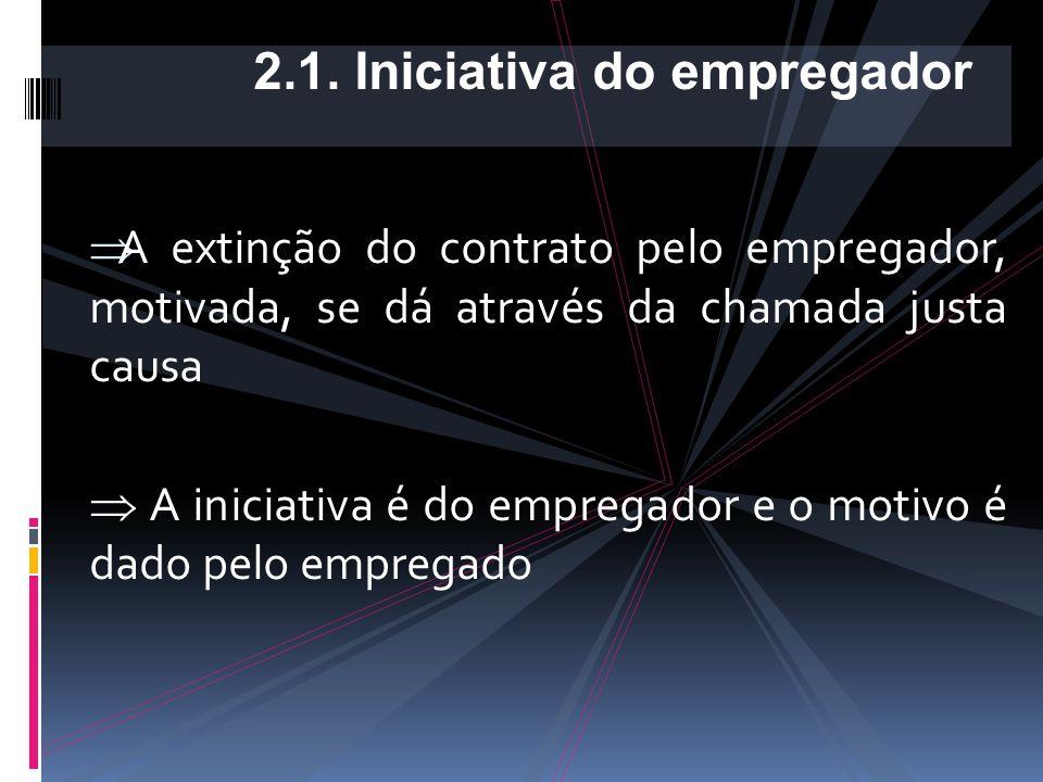  A extinção do contrato pelo empregador, motivada, se dá através da chamada justa causa  A iniciativa é do empregador e o motivo é dado pelo empregado 2.1.