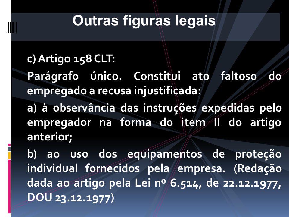 c) Artigo 158 CLT: Art. 158. Cabe aos empregados: I - observar as normas de segurança e medicina do trabalho, inclusive as instruções de que trata o i