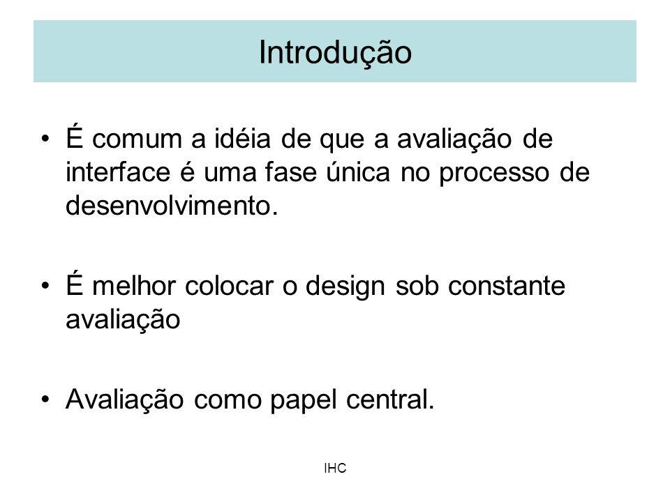 IHC Introdução É comum a idéia de que a avaliação de interface é uma fase única no processo de desenvolvimento. É melhor colocar o design sob constant