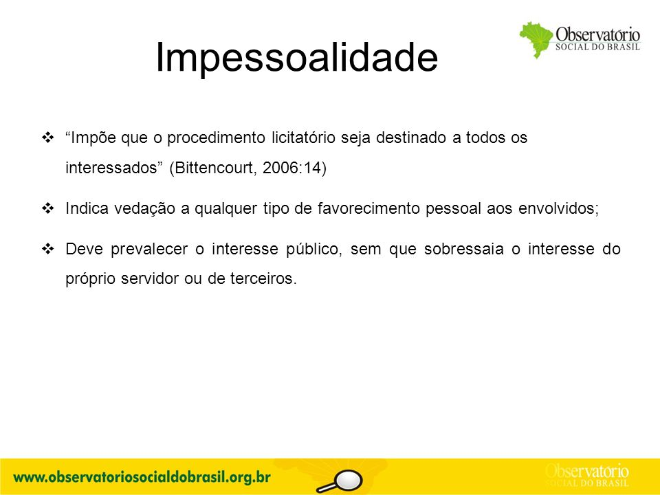 """Impessoalidade  """"Impõe que o procedimento licitatório seja destinado a todos os interessados"""" (Bittencourt, 2006:14)  Indica vedação a qualquer tipo"""