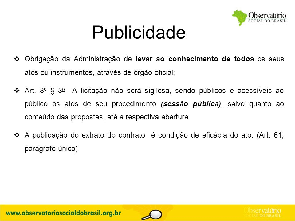 Publicidade  Obrigação da Administração de levar ao conhecimento de todos os seus atos ou instrumentos, através de órgão oficial;  Art. 3º § 3 o A l