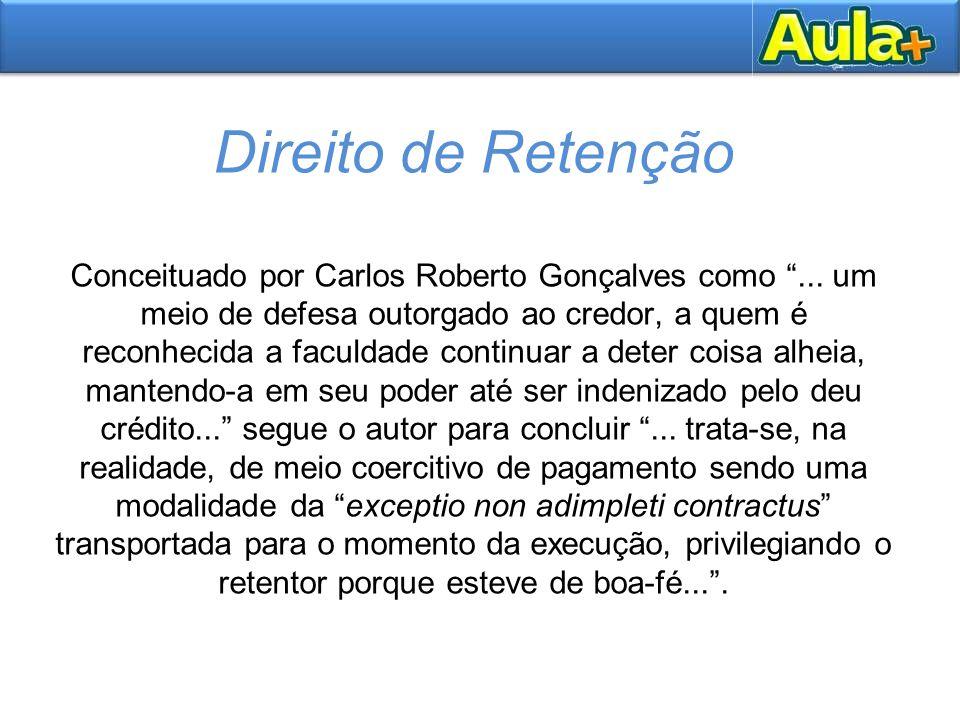"""Direito de Retenção Conceituado por Carlos Roberto Gonçalves como """"... um meio de defesa outorgado ao credor, a quem é reconhecida a faculdade continu"""