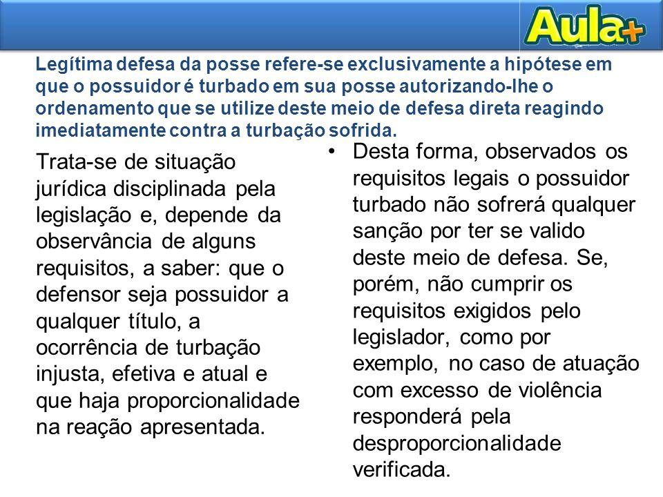 Legítima defesa da posse refere-se exclusivamente a hipótese em que o possuidor é turbado em sua posse autorizando-lhe o ordenamento que se utilize de