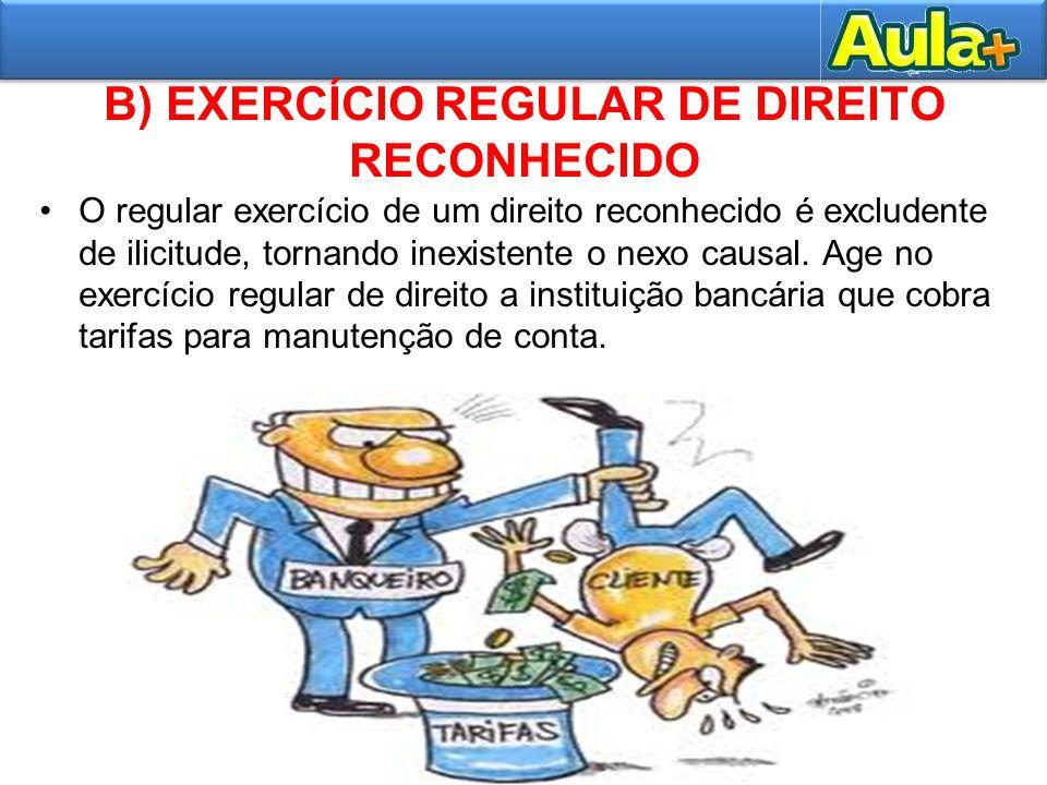 B) EXERCÍCIO REGULAR DE DIREITO RECONHECIDO O regular exercício de um direito reconhecido é excludente de ilicitude, tornando inexistente o nexo causa