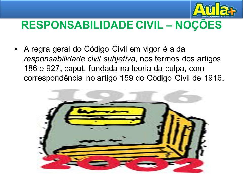 RESPONSABILIDADE CIVIL – NOÇÕES A regra geral do Código Civil em vigor é a da responsabilidade civil subjetiva, nos termos dos artigos 186 e 927, capu
