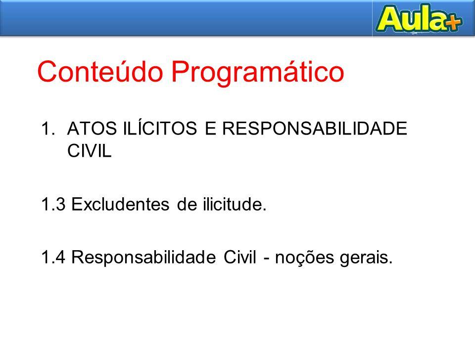 Conteúdo Programático 1.ATOS ILÍCITOS E RESPONSABILIDADE CIVIL 1.3 Excludentes de ilicitude. 1.4 Responsabilidade Civil - noções gerais.