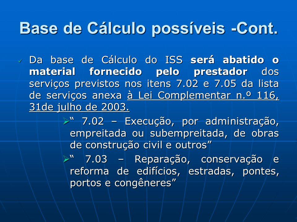 Base de Cálculo possíveis -Cont. Da base de Cálculo do ISS será abatido o material fornecido pelo prestador dos serviços previstos nos itens 7.02 e 7.