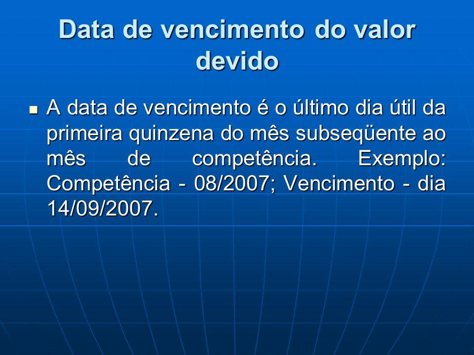 Data de vencimento do valor devido A data de vencimento é o último dia útil da primeira quinzena do mês subseqüente ao mês de competência. Exemplo: Co