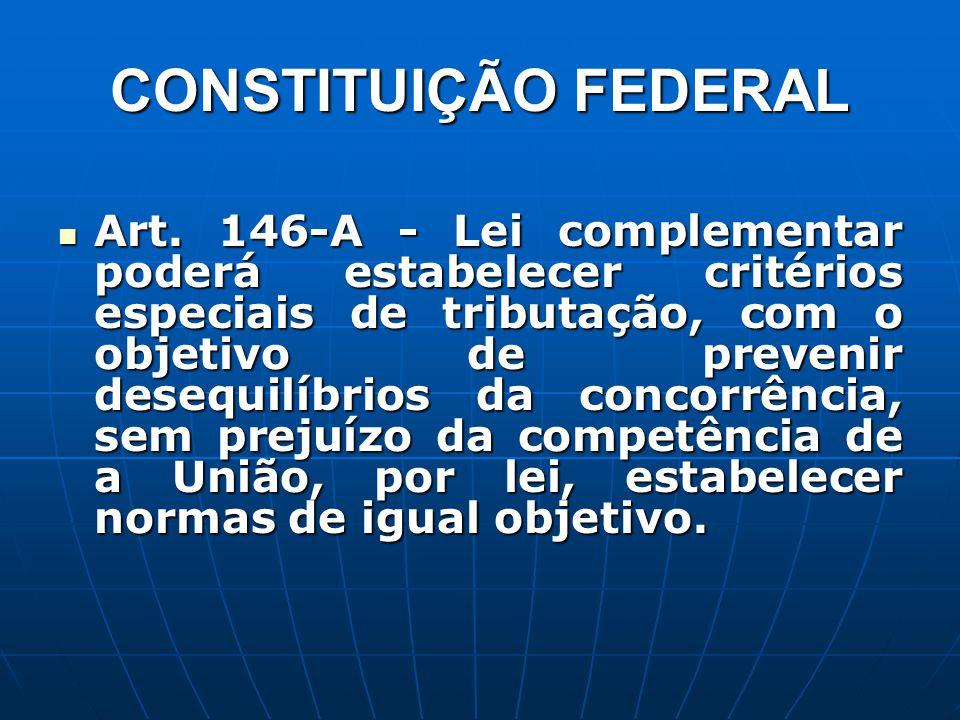 CONSTITUIÇÃO FEDERAL Art. 146-A - Lei complementar poderá estabelecer critérios especiais de tributação, com o objetivo de prevenir desequilíbrios da
