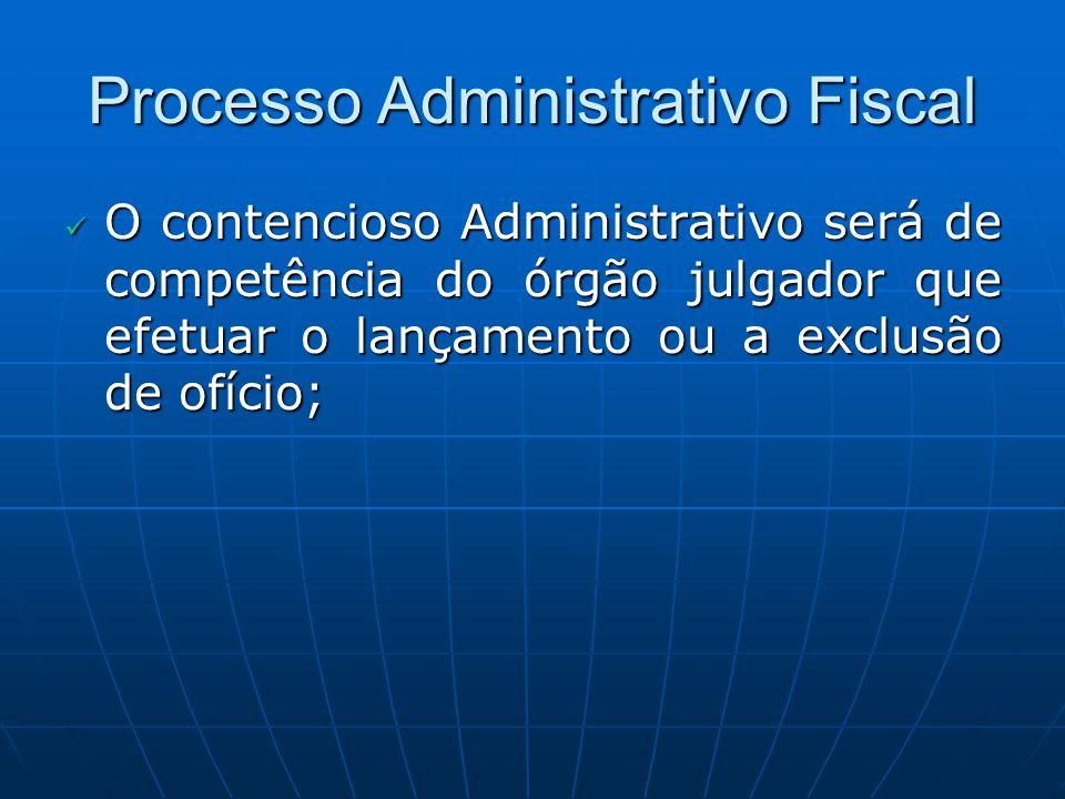 Processo Administrativo Fiscal O contencioso Administrativo será de competência do órgão julgador que efetuar o lançamento ou a exclusão de ofício; O