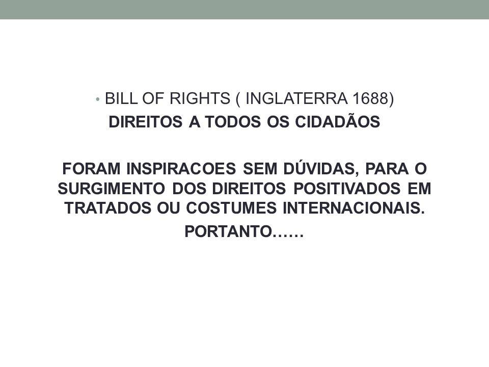 BILL OF RIGHTS ( INGLATERRA 1688) DIREITOS A TODOS OS CIDADÃOS FORAM INSPIRACOES SEM DÚVIDAS, PARA O SURGIMENTO DOS DIREITOS POSITIVADOS EM TRATADOS OU COSTUMES INTERNACIONAIS.