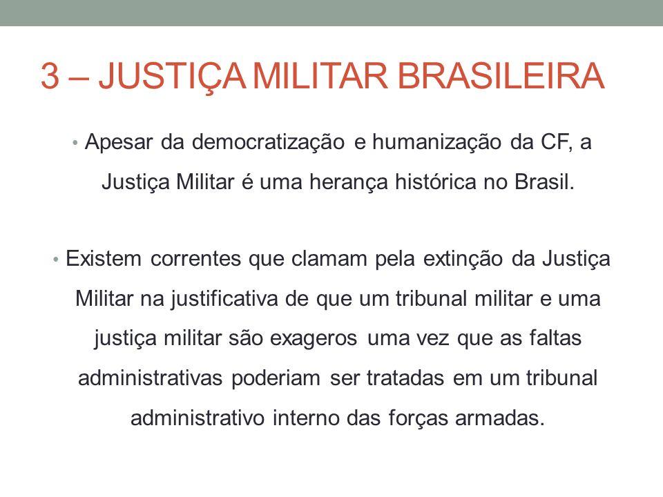 3 – JUSTIÇA MILITAR BRASILEIRA Apesar da democratização e humanização da CF, a Justiça Militar é uma herança histórica no Brasil. Existem correntes qu