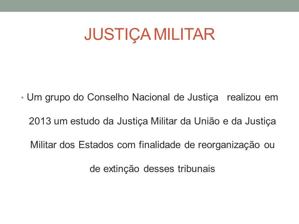 JUSTIÇA MILITAR Um grupo do Conselho Nacional de Justiça realizou em 2013 um estudo da Justiça Militar da União e da Justiça Militar dos Estados com finalidade de reorganização ou de extinção desses tribunais