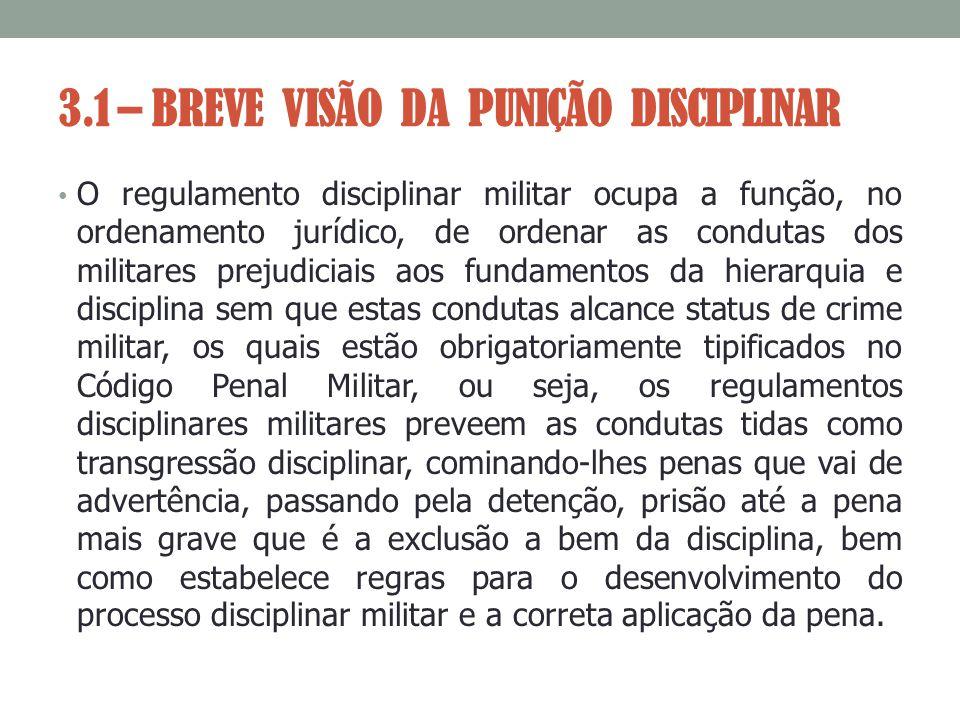 3.1 – BREVE VISÃO DA PUNIÇÃO DISCIPLINAR O regulamento disciplinar militar ocupa a função, no ordenamento jurídico, de ordenar as condutas dos militar
