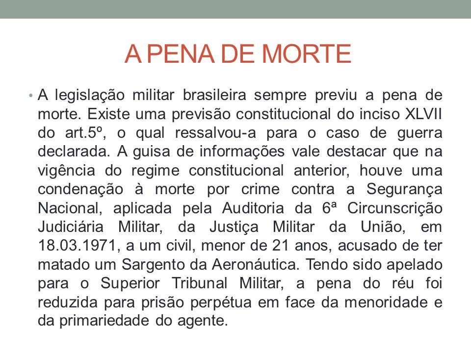 A PENA DE MORTE A legislação militar brasileira sempre previu a pena de morte. Existe uma previsão constitucional do inciso XLVII do art.5º, o qual re