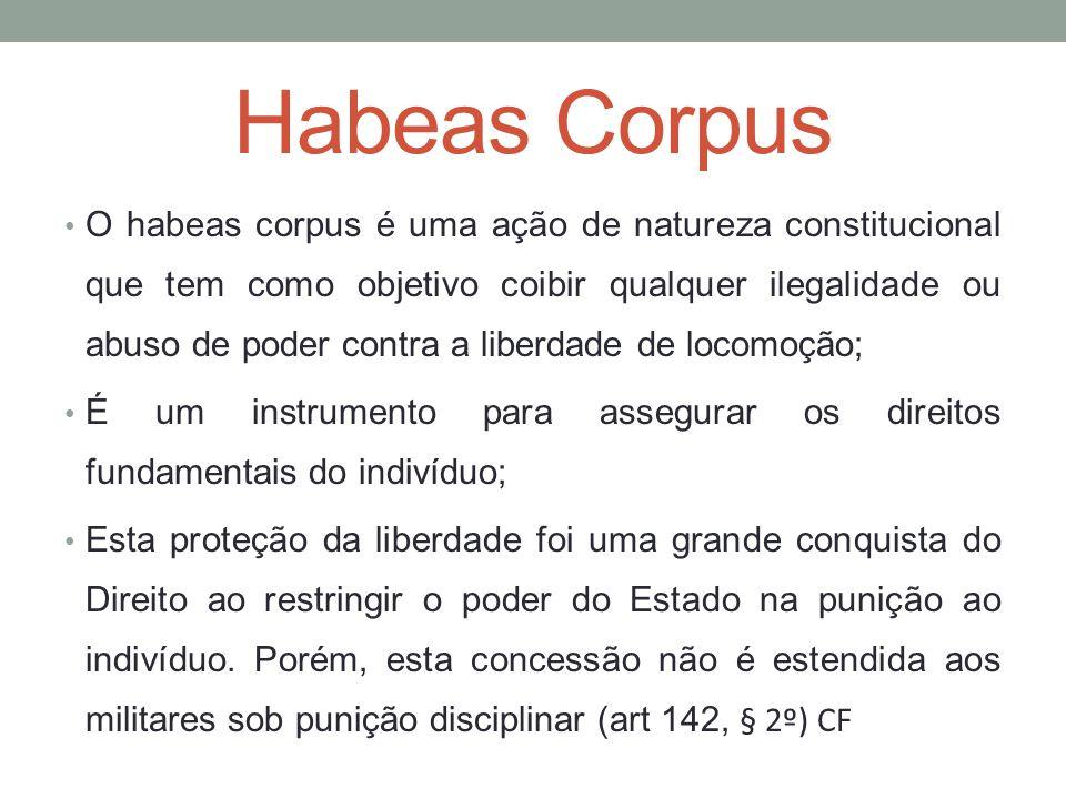 Habeas Corpus O habeas corpus é uma ação de natureza constitucional que tem como objetivo coibir qualquer ilegalidade ou abuso de poder contra a liber