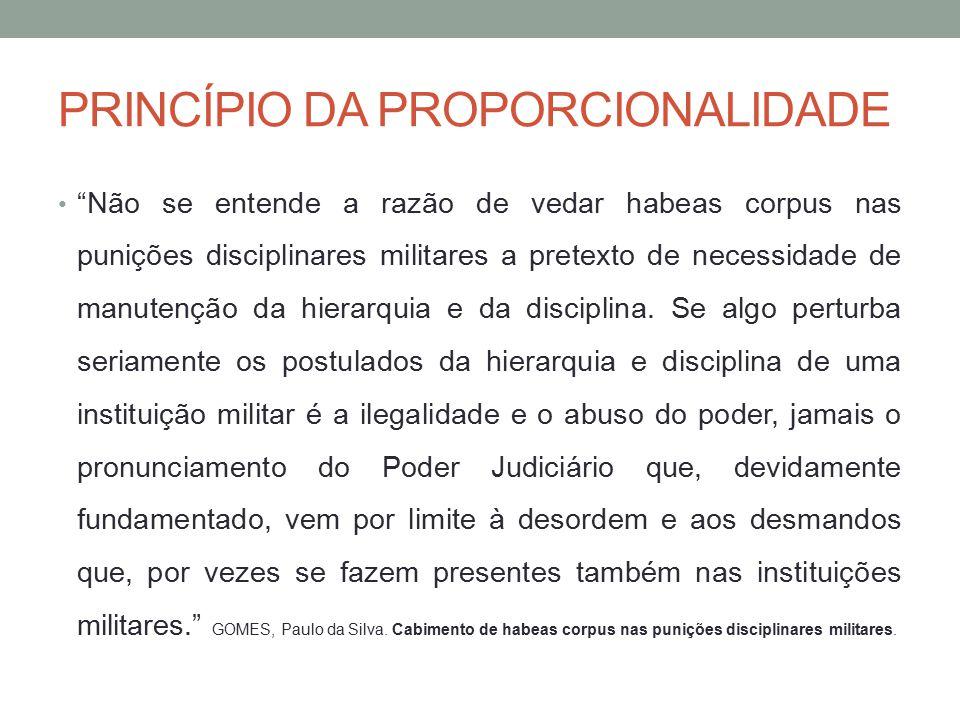 PRINCÍPIO DA PROPORCIONALIDADE Não se entende a razão de vedar habeas corpus nas punições disciplinares militares a pretexto de necessidade de manutenção da hierarquia e da disciplina.