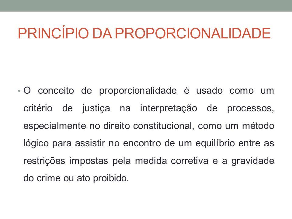 PRINCÍPIO DA PROPORCIONALIDADE O conceito de proporcionalidade é usado como um critério de justiça na interpretação de processos, especialmente no direito constitucional, como um método lógico para assistir no encontro de um equilíbrio entre as restrições impostas pela medida corretiva e a gravidade do crime ou ato proibido.