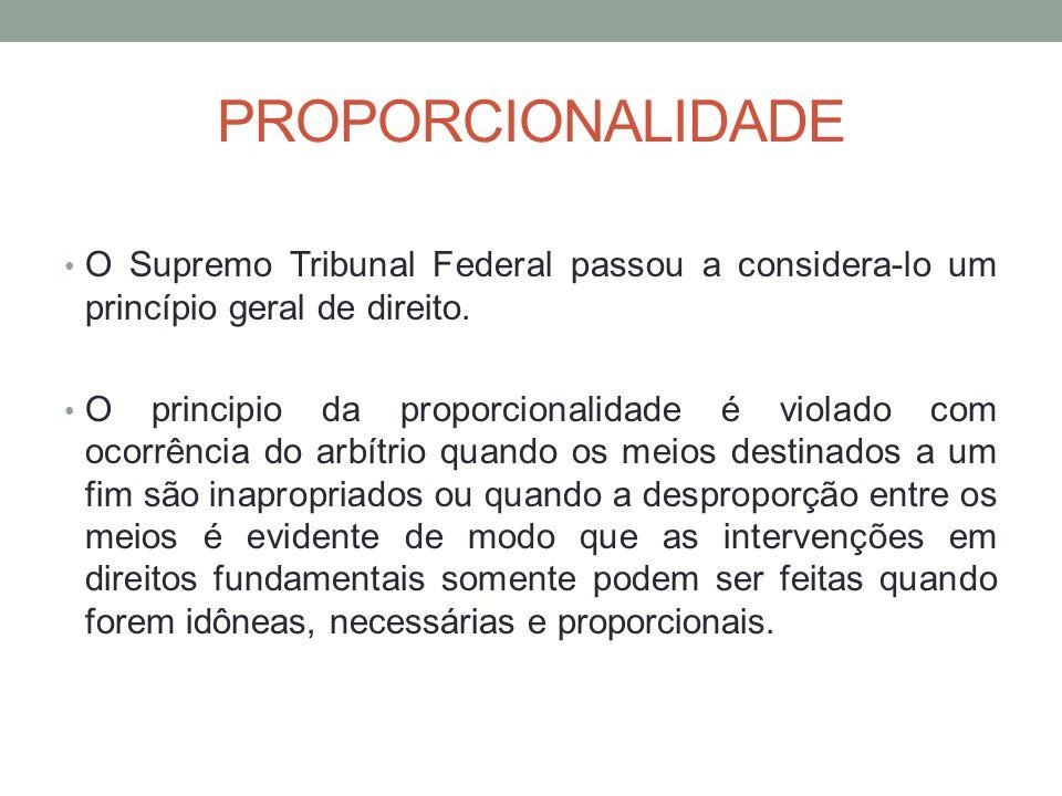 PROPORCIONALIDADE O Supremo Tribunal Federal passou a considera-lo um princípio geral de direito. O principio da proporcionalidade é violado com ocorr