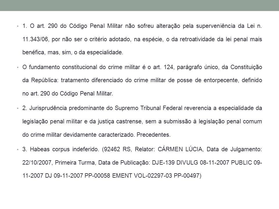 1. O art. 290 do Código Penal Militar não sofreu alteração pela superveniência da Lei n. 11.343/06, por não ser o critério adotado, na espécie, o da r