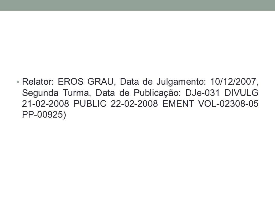 Relator: EROS GRAU, Data de Julgamento: 10/12/2007, Segunda Turma, Data de Publicação: DJe-031 DIVULG 21-02-2008 PUBLIC 22-02-2008 EMENT VOL-02308-05