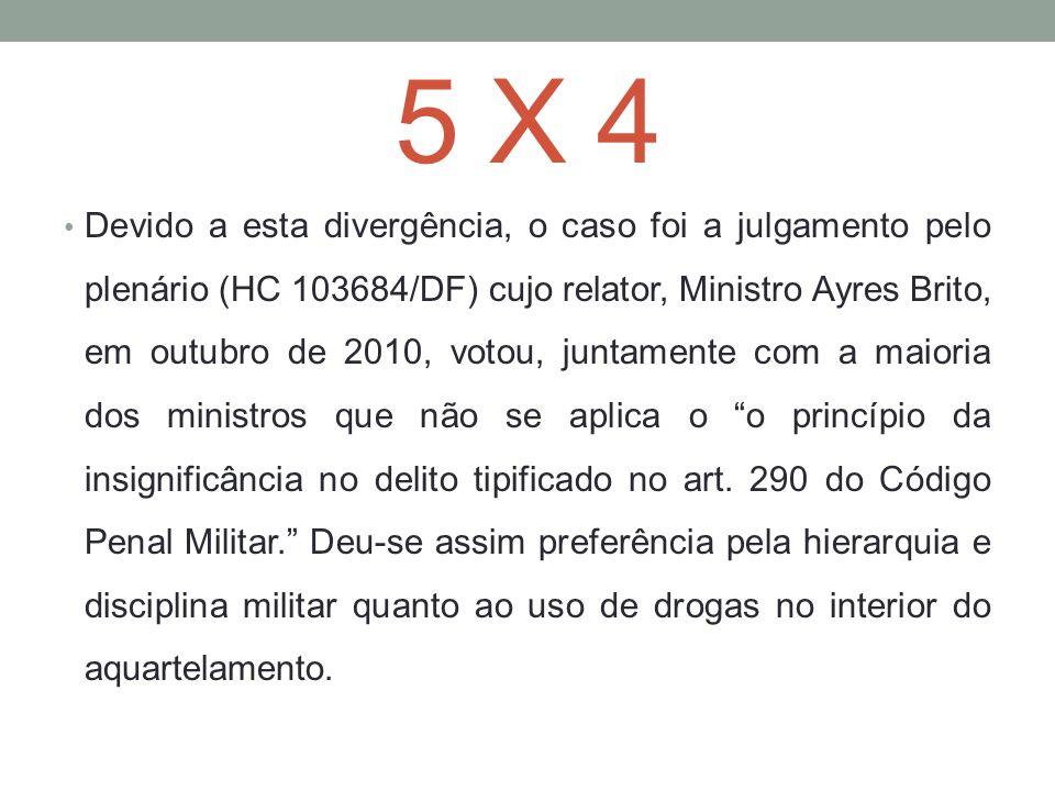 5 X 4 Devido a esta divergência, o caso foi a julgamento pelo plenário (HC 103684/DF) cujo relator, Ministro Ayres Brito, em outubro de 2010, votou, j