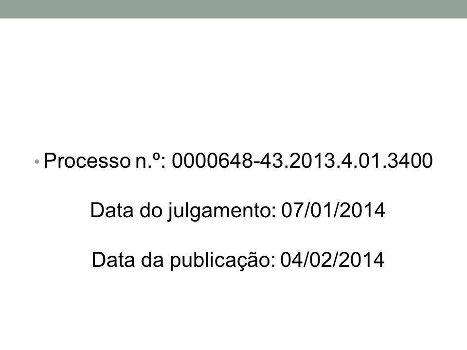 Processo n.º: 0000648-43.2013.4.01.3400 Data do julgamento: 07/01/2014 Data da publicação: 04/02/2014