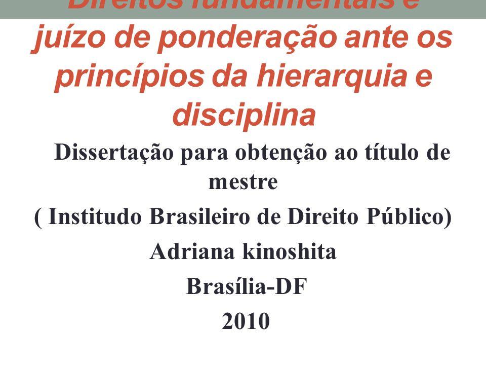 Direitos fundamentais e juízo de ponderação ante os princípios da hierarquia e disciplina Dissertação para obtenção ao título de mestre ( Institudo Brasileiro de Direito Público) Adriana kinoshita Brasília-DF 2010