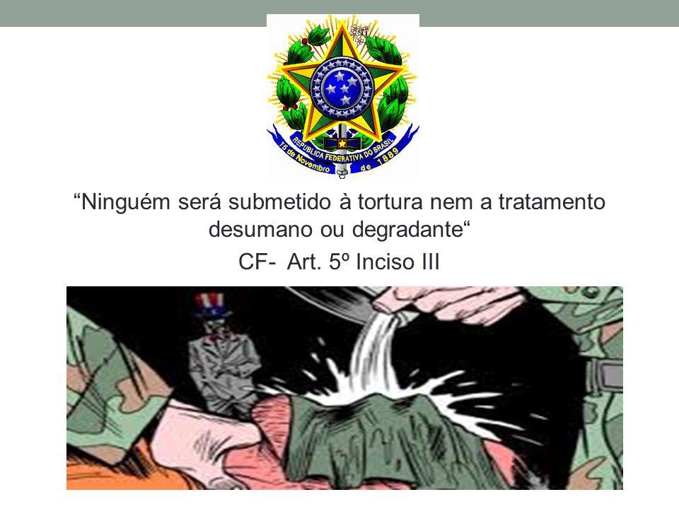 Ninguém será submetido à tortura nem a tratamento desumano ou degradante CF- Art. 5º Inciso III