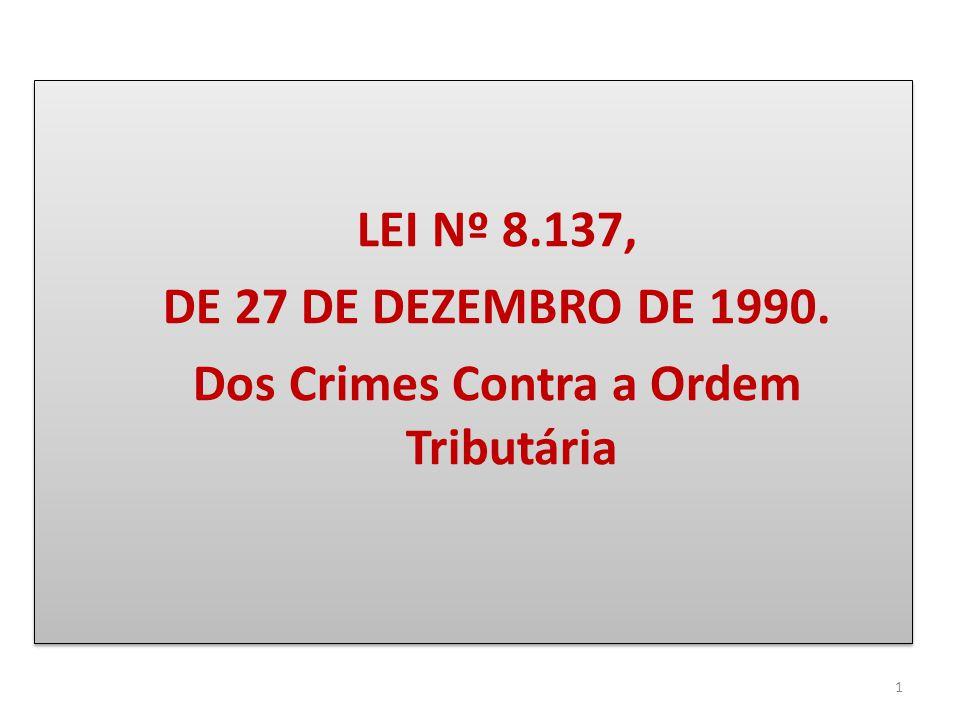 LEI Nº 8.137, DE 27 DE DEZEMBRO DE 1990. Dos Crimes Contra a Ordem Tributária LEI Nº 8.137, DE 27 DE DEZEMBRO DE 1990. Dos Crimes Contra a Ordem Tribu