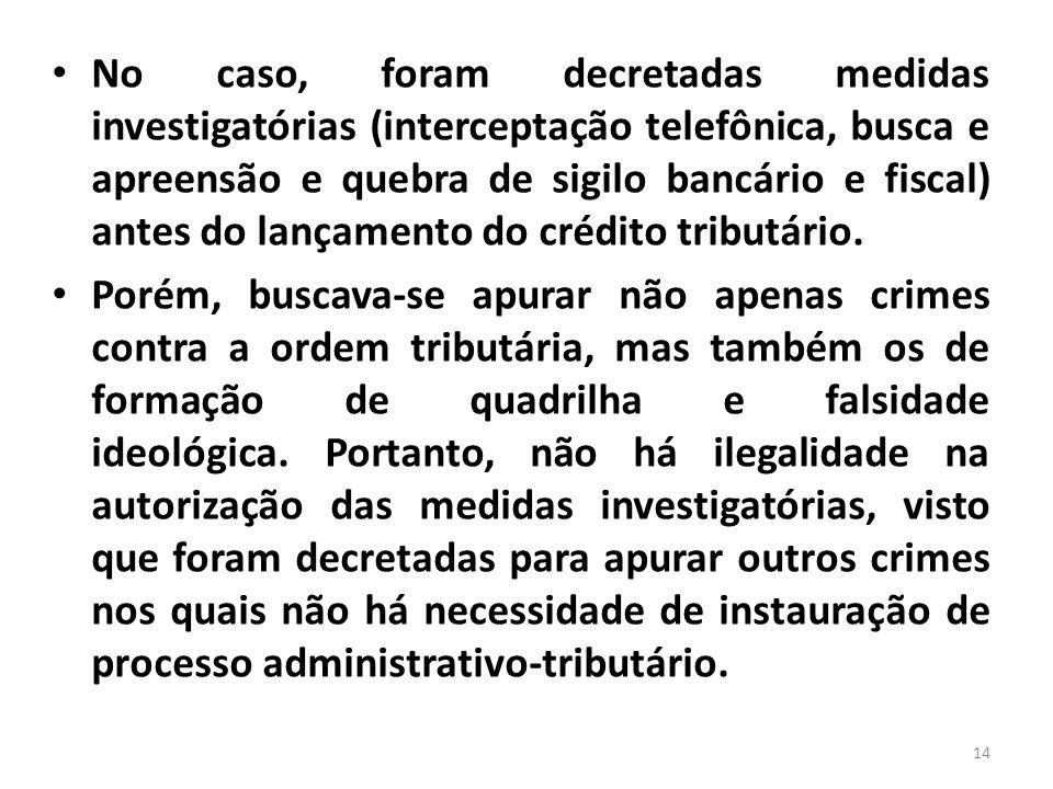No caso, foram decretadas medidas investigatórias (interceptação telefônica, busca e apreensão e quebra de sigilo bancário e fiscal) antes do lançamen