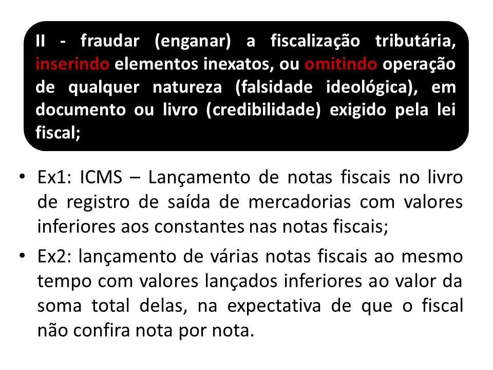 Ex1: ICMS – Lançamento de notas fiscais no livro de registro de saída de mercadorias com valores inferiores aos constantes nas notas fiscais; Ex2: lançamento de várias notas fiscais ao mesmo tempo com valores lançados inferiores ao valor da soma total delas, na expectativa de que o fiscal não confira nota por nota.