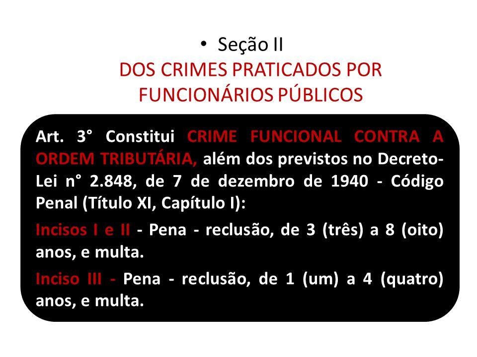 Seção II DOS CRIMES PRATICADOS POR FUNCIONÁRIOS PÚBLICOS Art. 3° Constitui CRIME FUNCIONAL CONTRA A ORDEM TRIBUTÁRIA, além dos previstos no Decreto- L