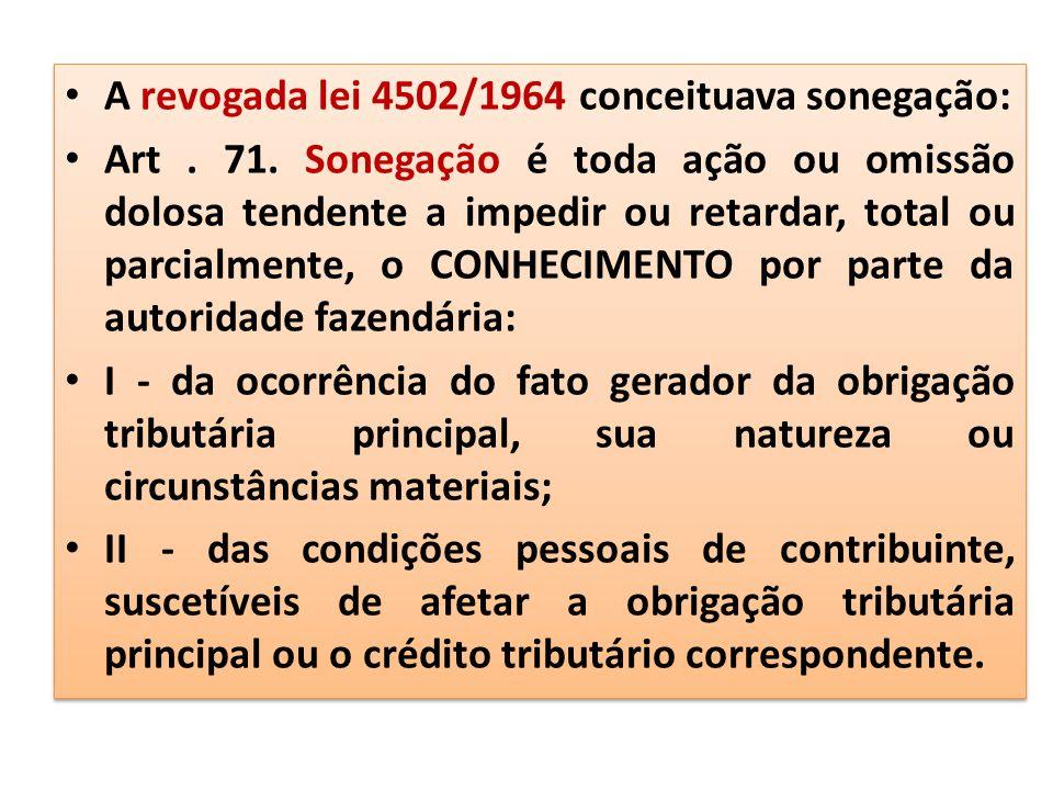 A revogada lei 4502/1964 conceituava sonegação: Art. 71. Sonegação é toda ação ou omissão dolosa tendente a impedir ou retardar, total ou parcialmente