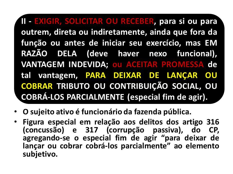 O sujeito ativo é funcionário da fazenda pública. Figura especial em relação aos delitos dos artigo 316 (concussão) e 317 (corrupção passiva), do CP,