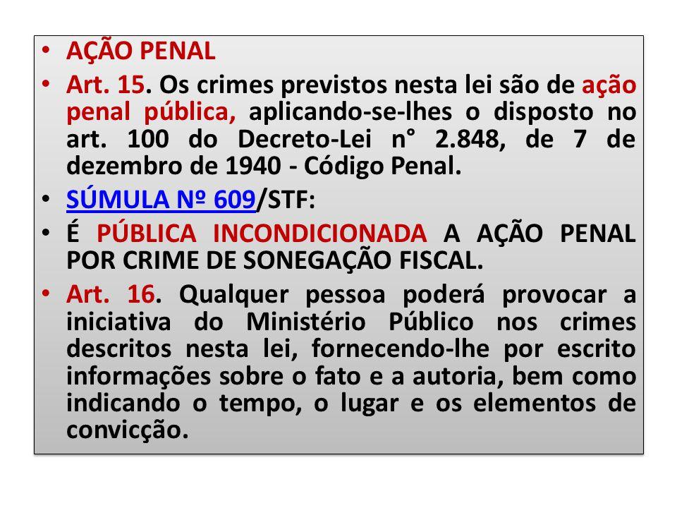 AÇÃO PENAL Art. 15. Os crimes previstos nesta lei são de ação penal pública, aplicando-se-lhes o disposto no art. 100 do Decreto-Lei n° 2.848, de 7 de